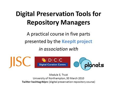 Digital Preservation Tools for Repository Managers A practical course in five parts presented by the KeepIt project in association with Module 5, Trust.