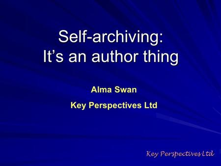 Self-archiving: Its an author thing Key Perspectives Ltd Alma Swan Key Perspectives Ltd.
