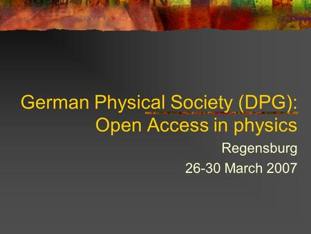 German Physical Society (DPG): Open Access in physics Regensburg 26-30 March 2007.