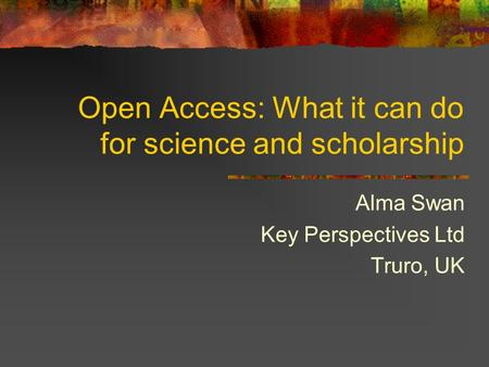 Open Access: What it can do for science and scholarship Alma Swan Key Perspectives Ltd Truro, UK.