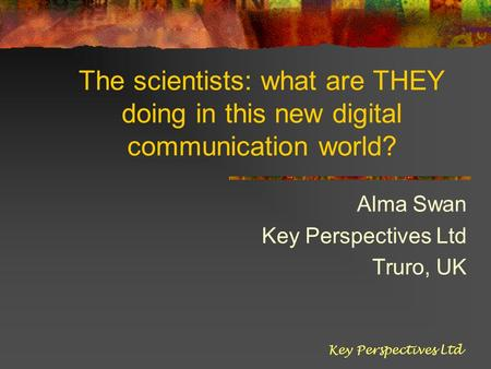 The scientists: what are THEY doing in this new digital communication world? Alma Swan Key Perspectives Ltd Truro, UK Key Perspectives Ltd.