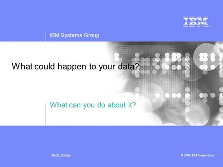 IBM Systems Group © 2004 IBM Corporation Nick Jones What could happen to your data? What can you do about it?