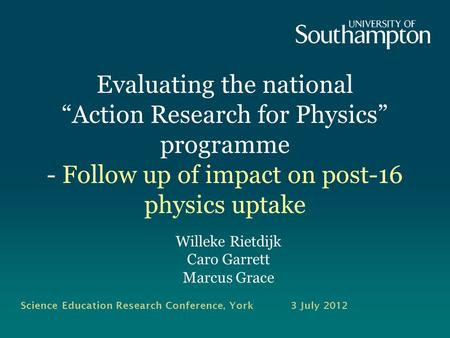 Evaluating the national Action Research for Physics programme - Follow up of impact on post-16 physics uptake Willeke Rietdijk Caro Garrett Marcus Grace.