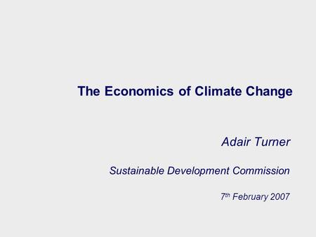 The Economics of Climate Change Adair Turner Sustainable Development Commission 7 th February 2007.