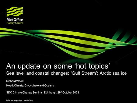 © Crown copyright Met Office An update on some hot topics Sea level and coastal changes; Gulf Stream; Arctic sea ice Richard Wood Head, Climate, Cryosphere.