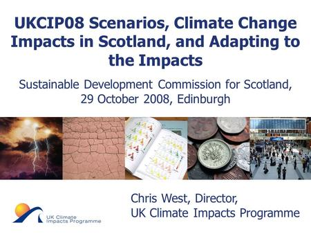 © UKCIP 2006 Chris West, Director, UK Climate Impacts Programme UKCIP08 Scenarios, Climate Change Impacts in Scotland, and Adapting to the Impacts Sustainable.