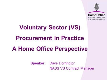 Voluntary Sector (VS) Procurement in Practice A Home Office Perspective Speaker:Dave Dorrington NASS VS Contract Manager.