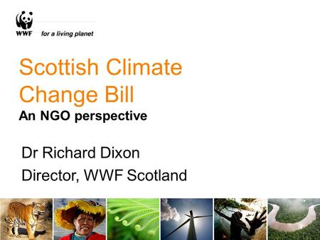 Scottish Climate Change Bill An NGO perspective Dr Richard Dixon Director, WWF Scotland.