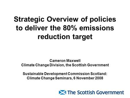 Strategic Overview of policies to deliver the 80% emissions reduction target Cameron Maxwell Climate Change Division, the Scottish Government Sustainable.