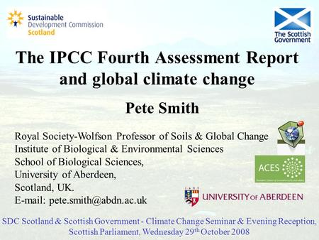 The IPCC Fourth Assessment Report and global climate change Pete Smith Royal Society-Wolfson Professor of Soils & Global Change Institute of Biological.
