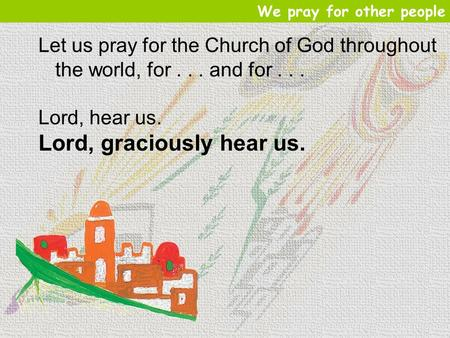 Let us pray for the Church of God throughout the world, for... and for... Lord, hear us. Lord, graciously hear us. We pray for other people.