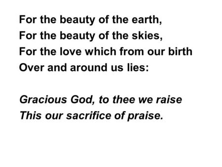 For the beauty of the earth, For the beauty of the skies, For the love which from our birth Over and around us lies: Gracious God, to thee we raise This.