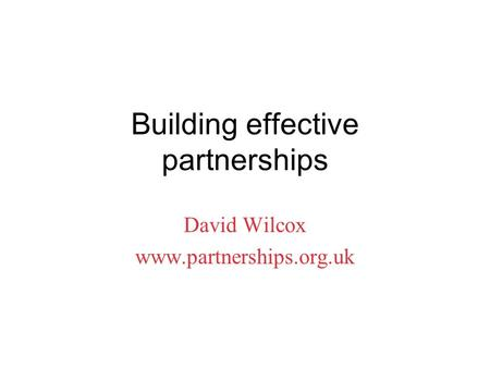 Building effective partnerships David Wilcox www.partnerships.org.uk.