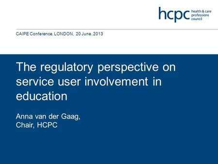 The regulatory perspective on service user involvement in education Anna van der Gaag, Chair, HCPC CAIPE Conference, LONDON, 20 June, 2013.