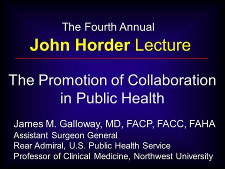 The Fourth Annual John Horder Lecture James M. Galloway, MD, FACP, FACC, FAHA Assistant Surgeon General Rear Admiral, U.S. Public Health Service Professor.