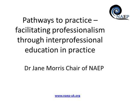 Www.naep-uk.org Pathways to practice – facilitating professionalism through interprofessional education in practice Dr Jane Morris Chair of NAEP.