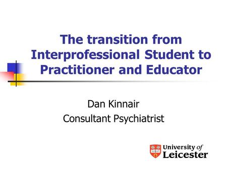 The transition from Interprofessional Student to Practitioner and Educator Dan Kinnair Consultant Psychiatrist.