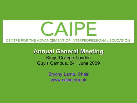 Annual General Meeting Kings College London Guys Campus, 24 th June 2009 Bryony Lamb, Chair www.caipe.org.uk.