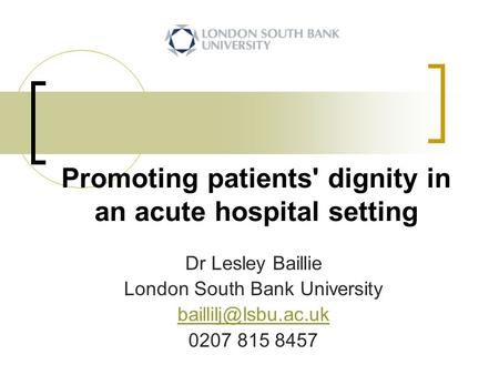 Promoting patients' dignity in an acute hospital setting Dr Lesley Baillie London South Bank University 0207 815 8457.