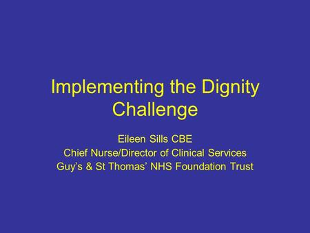 Implementing the Dignity Challenge Eileen Sills CBE Chief Nurse/Director of Clinical Services Guys & St Thomas NHS Foundation Trust.
