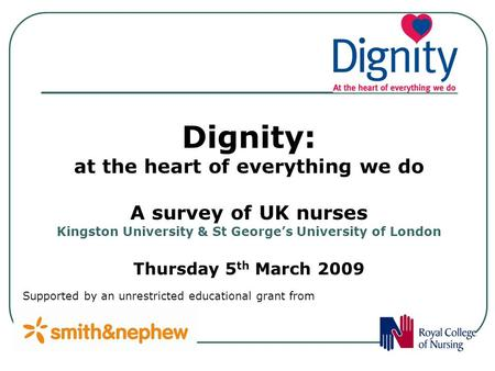 Supported by an unrestricted educational grant from Dignity: at the heart of everything we do A survey of UK nurses Kingston University & St Georges University.