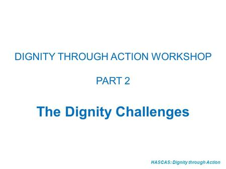 HASCAS: Dignity through Action DIGNITY THROUGH ACTION WORKSHOP PART 2 The Dignity Challenges.