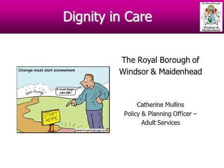 Dignity in Care The Royal Borough of Windsor & Maidenhead Catherine Mullins Policy & Planning Officer – Adult Services.