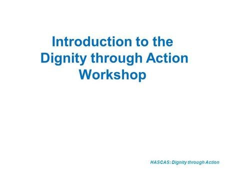 HASCAS: Dignity through Action Introduction to the Dignity through Action Workshop.