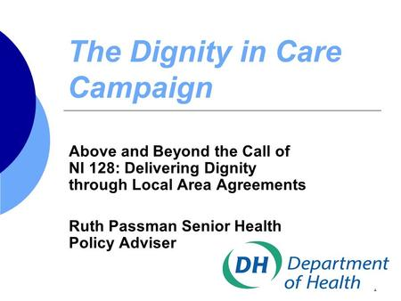 1 The Dignity in Care Campaign Above and Beyond the Call of NI 128: Delivering Dignity through Local Area Agreements Ruth Passman Senior Health Policy.
