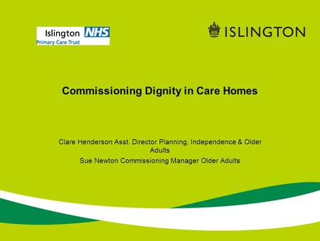 Commissioning Dignity in Care Homes Clare Henderson Asst. Director Planning, Independence & Older Adults Sue Newton Commissioning Manager Older Adults.