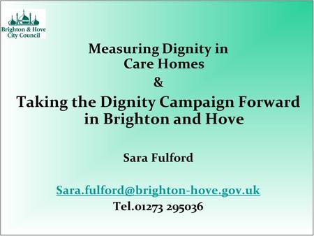 Measuring Dignity in Care Homes & Taking the Dignity Campaign Forward in Brighton and Hove Sara Fulford Tel.01273 295036.