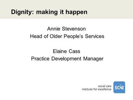 Dignity: making it happen Annie Stevenson Head of Older Peoples Services Elaine Cass Practice Development Manager.