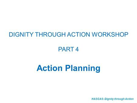 HASCAS: Dignity through Action DIGNITY THROUGH ACTION WORKSHOP PART 4 Action Planning.