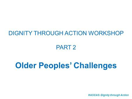 HASCAS: Dignity through Action DIGNITY THROUGH ACTION WORKSHOP PART 2 Older Peoples Challenges.