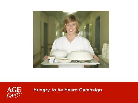 Hungry to be Heard Campaign. Launched August 2006 To end the scandal of malnourished older people in hospital Six out of 10 older people are at risk of.