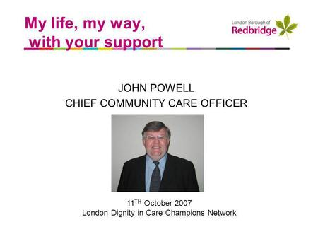 A better place to live My life, my way, with your support JOHN POWELL CHIEF COMMUNITY CARE OFFICER 11 TH October 2007 London Dignity in Care Champions.