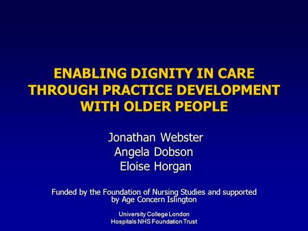 University College London Hospitals NHS Foundation Trust ENABLING DIGNITY IN CARE THROUGH PRACTICE DEVELOPMENT WITH OLDER PEOPLE Jonathan Webster Jonathan.