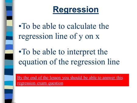 Regression To be able to calculate the regression line of y on x To be able to interpret the equation of the regression line By the end of the lesson you.