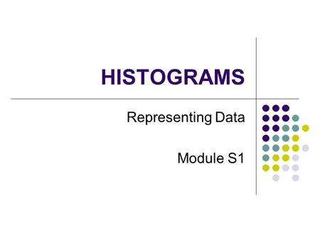 HISTOGRAMS Representing Data Module S1. Why use a Histogram When there is a lot of data When data is Continuous a mass, height, volume, time etc Presented.