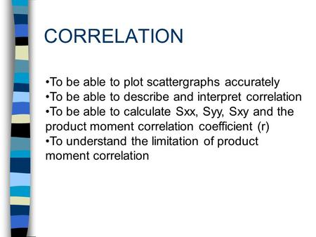 CORRELATION To be able to plot scattergraphs accurately To be able to describe and interpret correlation To be able to calculate Sxx, Syy, Sxy and the.
