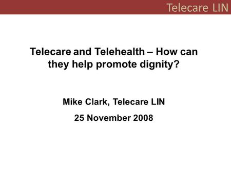 Telecare LIN Telecare and Telehealth – How can they help promote dignity? Mike Clark, Telecare LIN 25 November 2008.