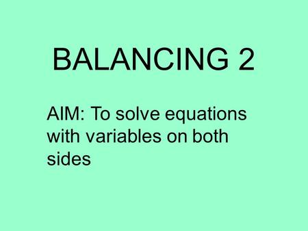 BALANCING 2 AIM: To solve equations with variables on both sides.