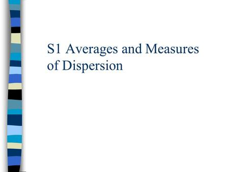 S1 Averages and Measures of Dispersion. S1 Measures of Dispersion Objectives: To be able to find the median and quartiles for discrete data To be able.