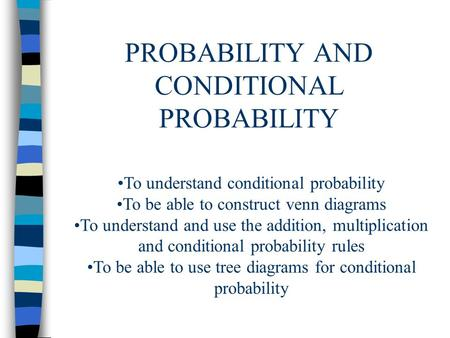 PROBABILITY AND CONDITIONAL PROBABILITY To understand conditional probability To be able to construct venn diagrams To understand and use the addition,