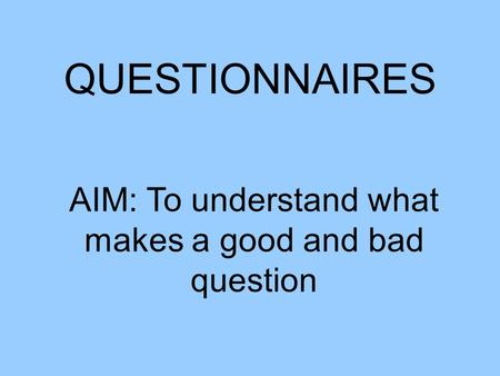 QUESTIONNAIRES AIM: To understand what makes a good and bad question.