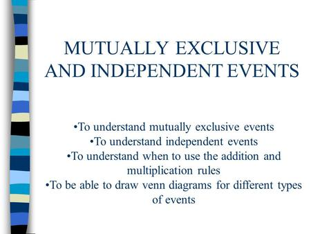MUTUALLY EXCLUSIVE AND INDEPENDENT EVENTS To understand mutually exclusive events To understand independent events To understand when to use the addition.