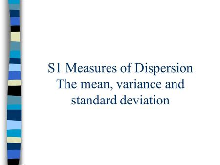 S1 Measures of Dispersion The mean, variance and standard deviation.