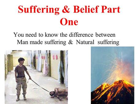 Suffering & Belief Part One You need to know the difference between Man made suffering & Natural suffering.