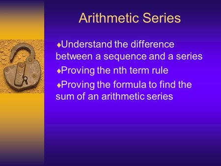 Arithmetic Series Understand the difference between a sequence and a series Proving the nth term rule Proving the formula to find the sum of an arithmetic.