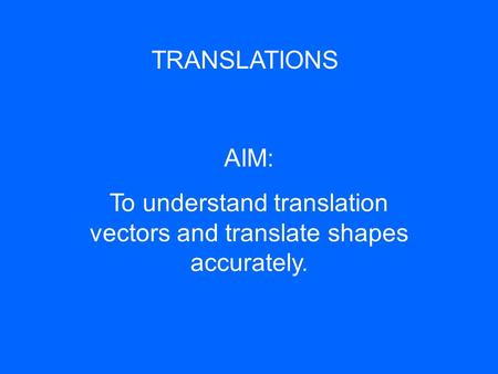 TRANSLATIONS AIM: To understand translation vectors and translate shapes accurately.